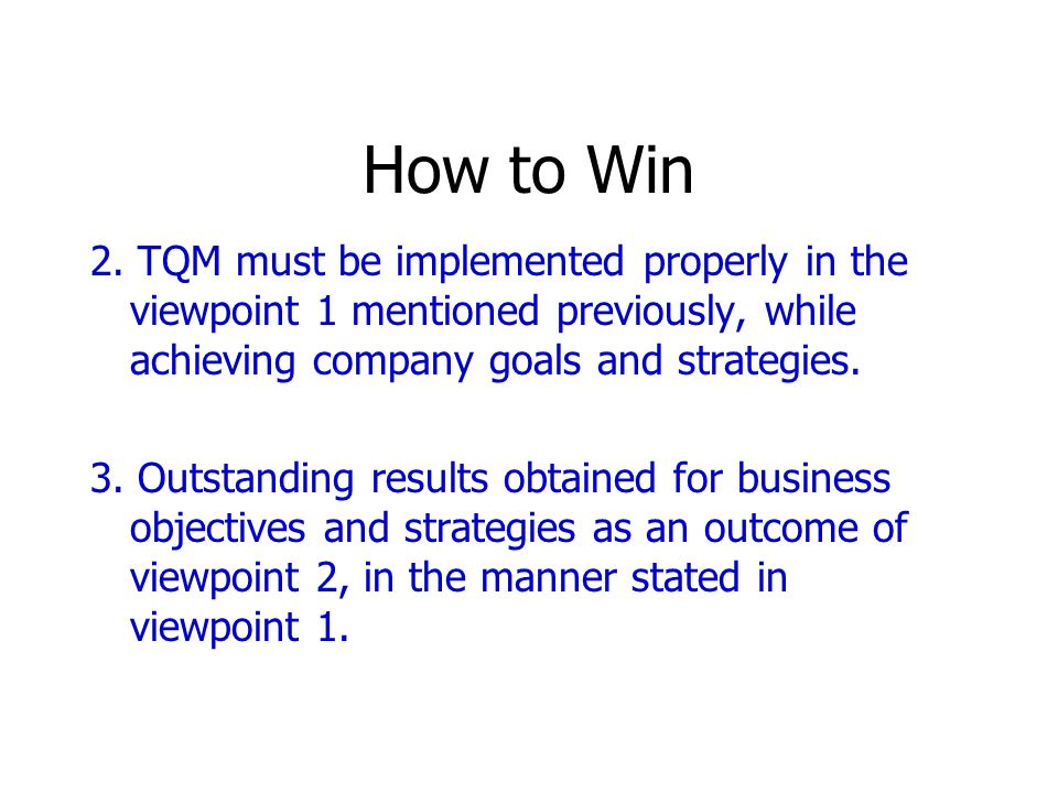 How to Win 2. TQM must be implemented properly in the viewpoint 1 mentioned previously, while achieving company goals and strategies.
