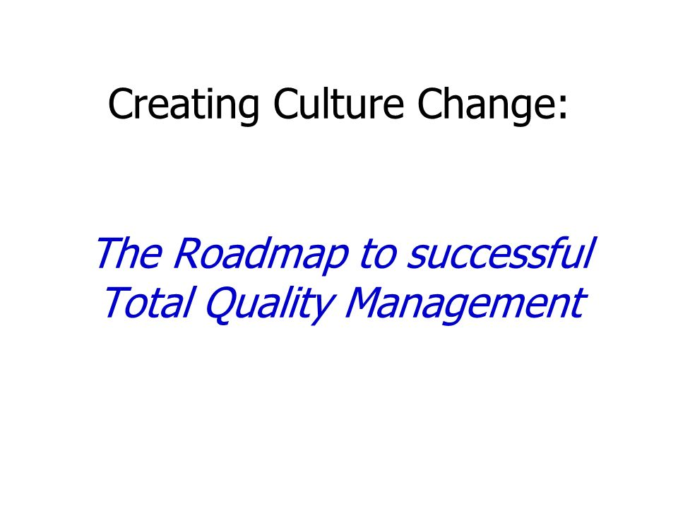 Creating Culture Change: The Roadmap to successful Total Quality Management