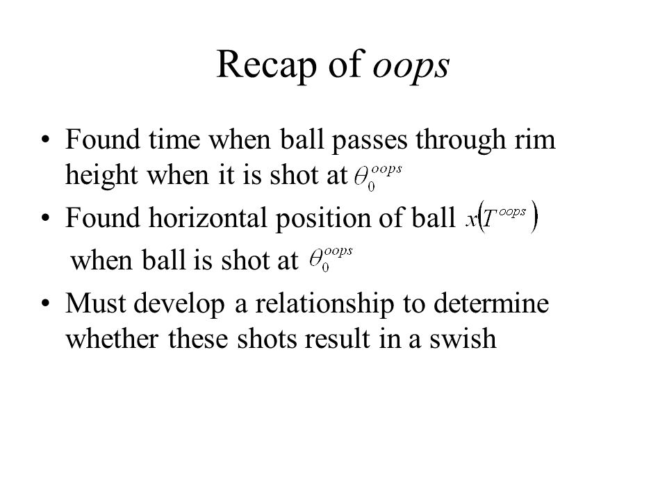 Recap of oops Found time when ball passes through rim height when it is shot at. Found horizontal position of ball.