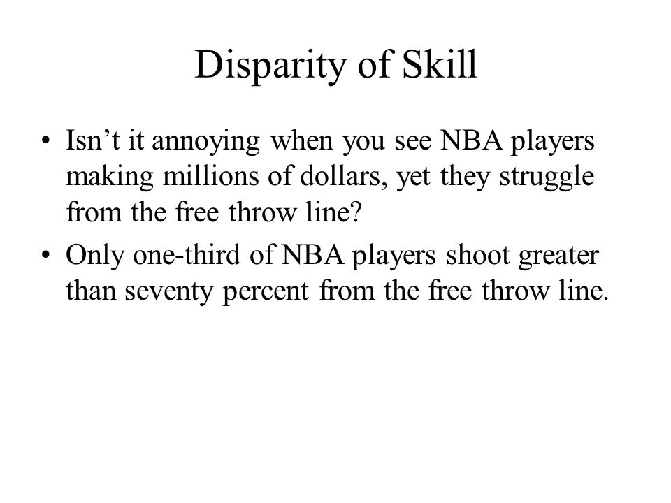 Disparity of Skill Isn't it annoying when you see NBA players making millions of dollars, yet they struggle from the free throw line