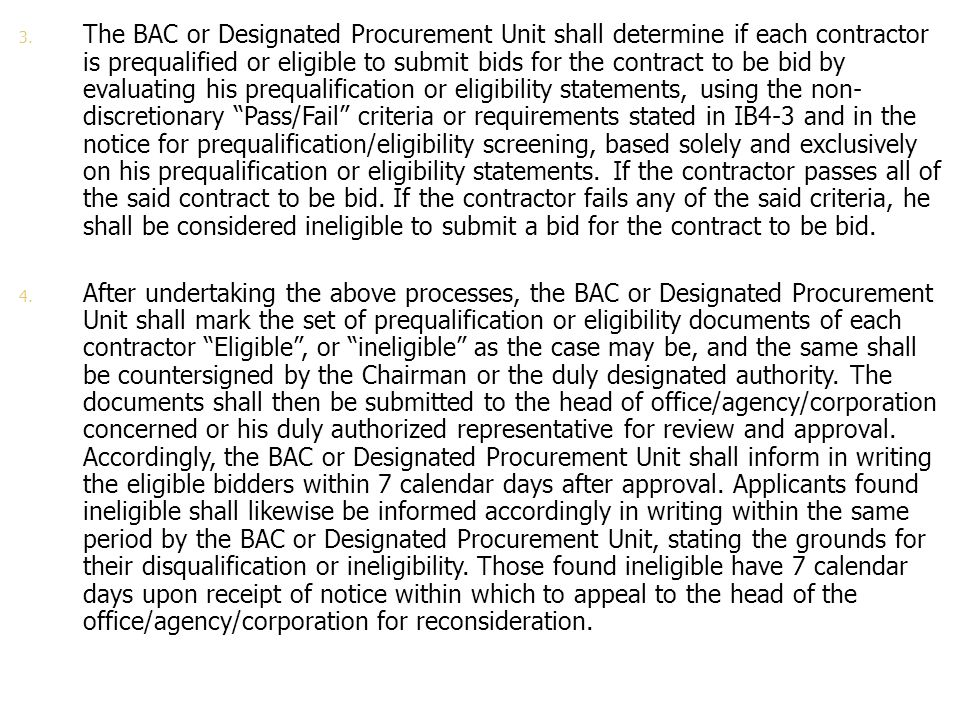 The BAC or Designated Procurement Unit shall determine if each contractor is prequalified or eligible to submit bids for the contract to be bid by evaluating his prequalification or eligibility statements, using the non-discretionary Pass/Fail criteria or requirements stated in IB4-3 and in the notice for prequalification/eligibility screening, based solely and exclusively on his prequalification or eligibility statements. If the contractor passes all of the said contract to be bid. If the contractor fails any of the said criteria, he shall be considered ineligible to submit a bid for the contract to be bid.