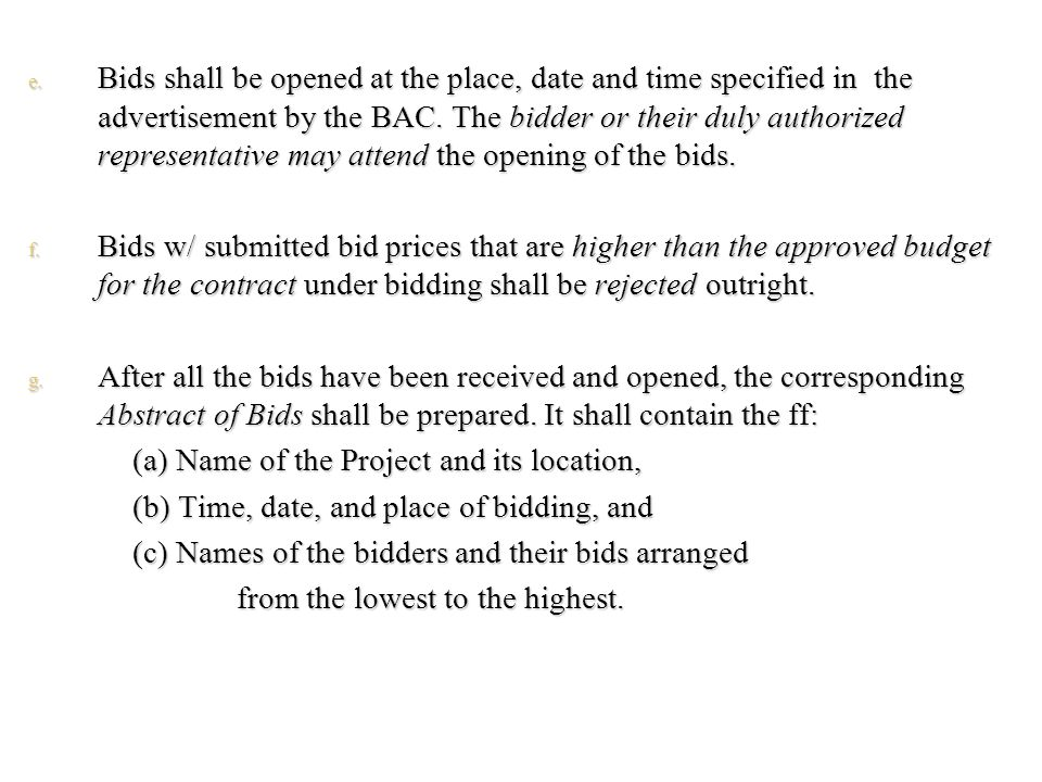 Bids shall be opened at the place, date and time specified in the advertisement by the BAC. The bidder or their duly authorized representative may attend the opening of the bids.