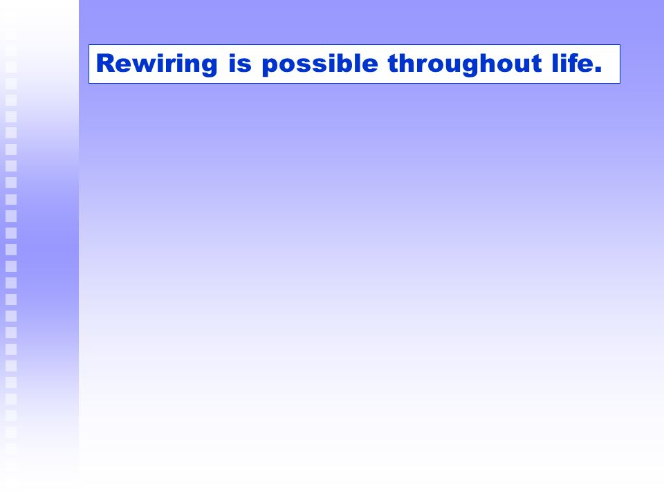Rewiring is possible throughout life.