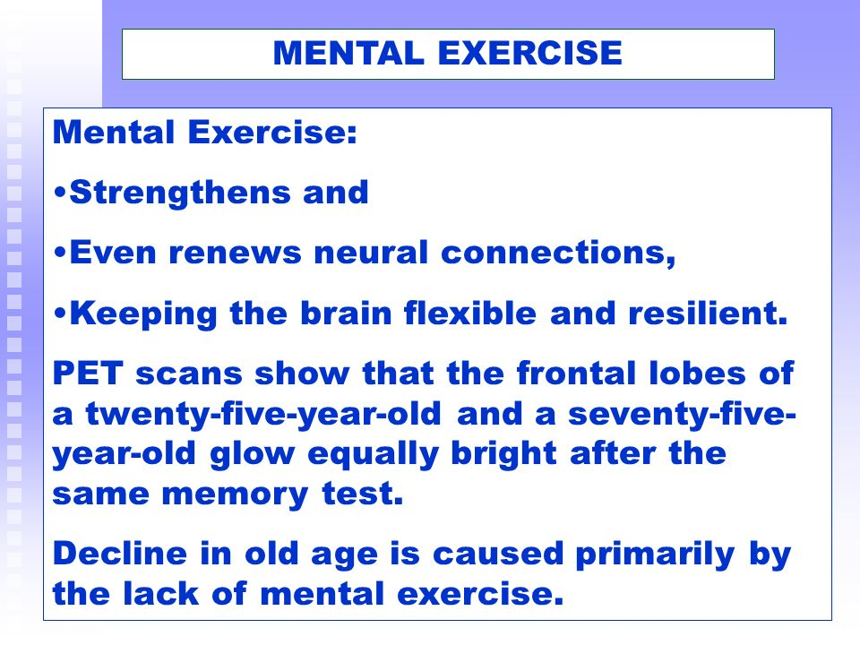 MENTAL EXERCISE Mental Exercise: Strengthens and. Even renews neural connections, Keeping the brain flexible and resilient.