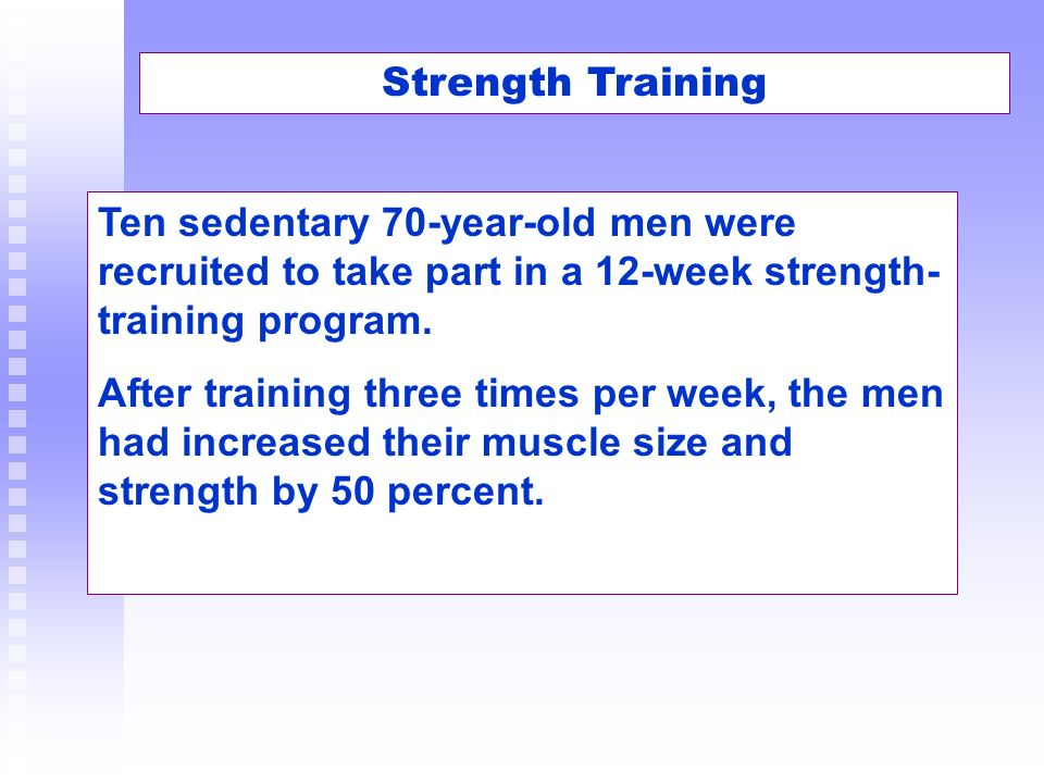 Strength Training Ten sedentary 70-year-old men were recruited to take part in a 12-week strength-training program.