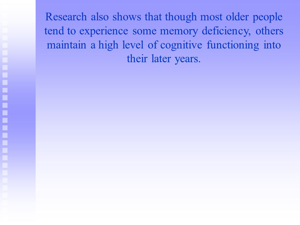 Research also shows that though most older people tend to experience some memory deficiency, others maintain a high level of cognitive functioning into their later years.