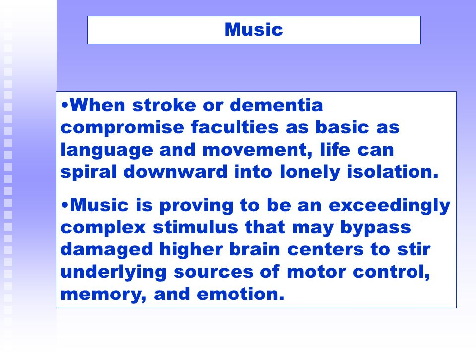 Music When stroke or dementia compromise faculties as basic as language and movement, life can spiral downward into lonely isolation.