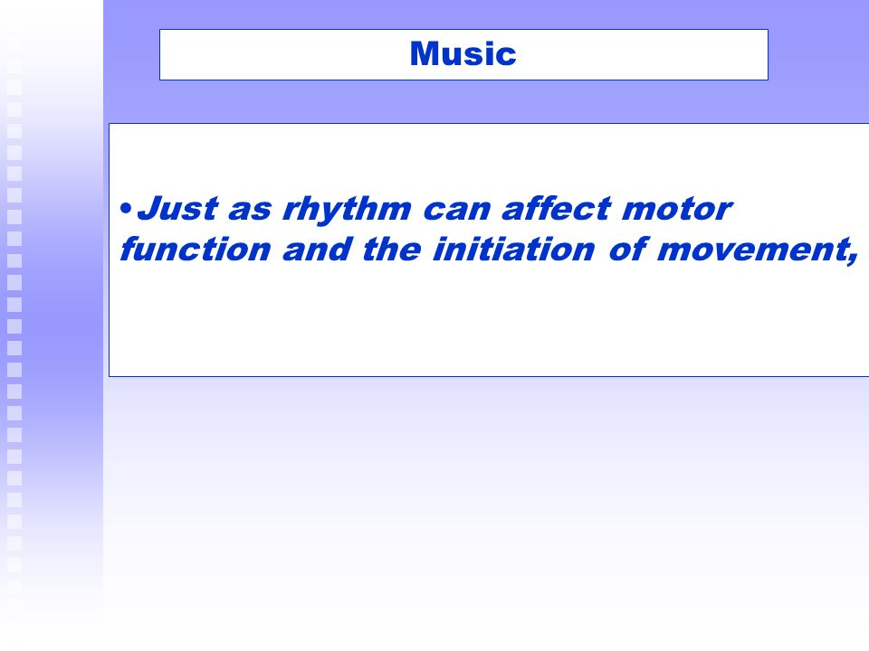 Music Just as rhythm can affect motor function and the initiation of movement,