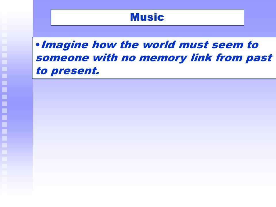 Music Imagine how the world must seem to someone with no memory link from past to present.