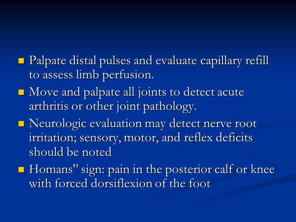 Palpate distal pulses and evaluate capillary refill to assess limb perfusion.