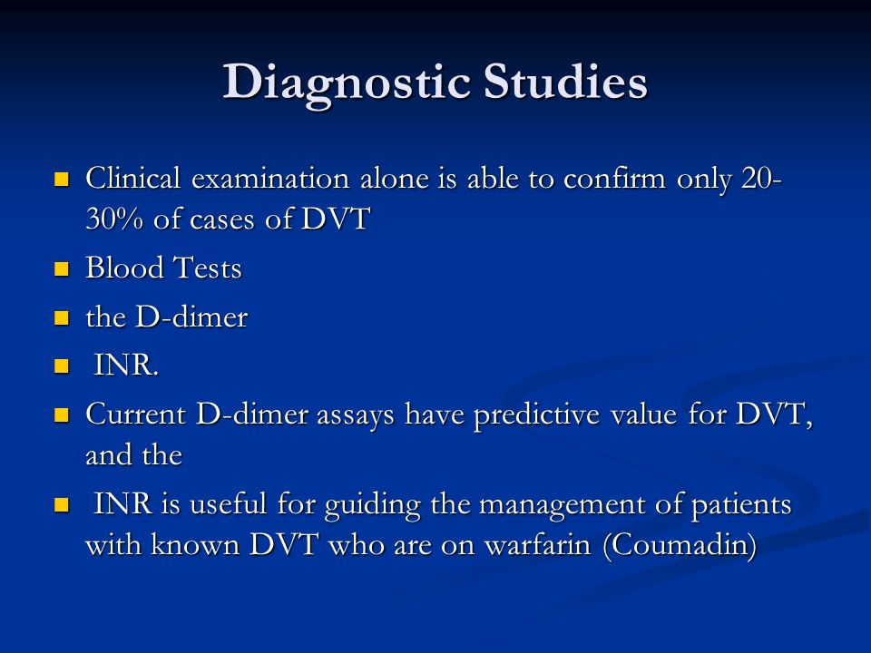 Diagnostic Studies Clinical examination alone is able to confirm only 20-30% of cases of DVT. Blood Tests.