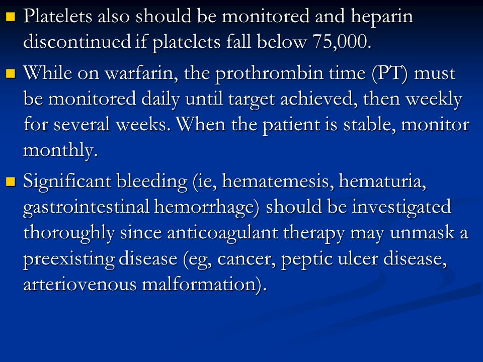 Platelets also should be monitored and heparin discontinued if platelets fall below 75,000.