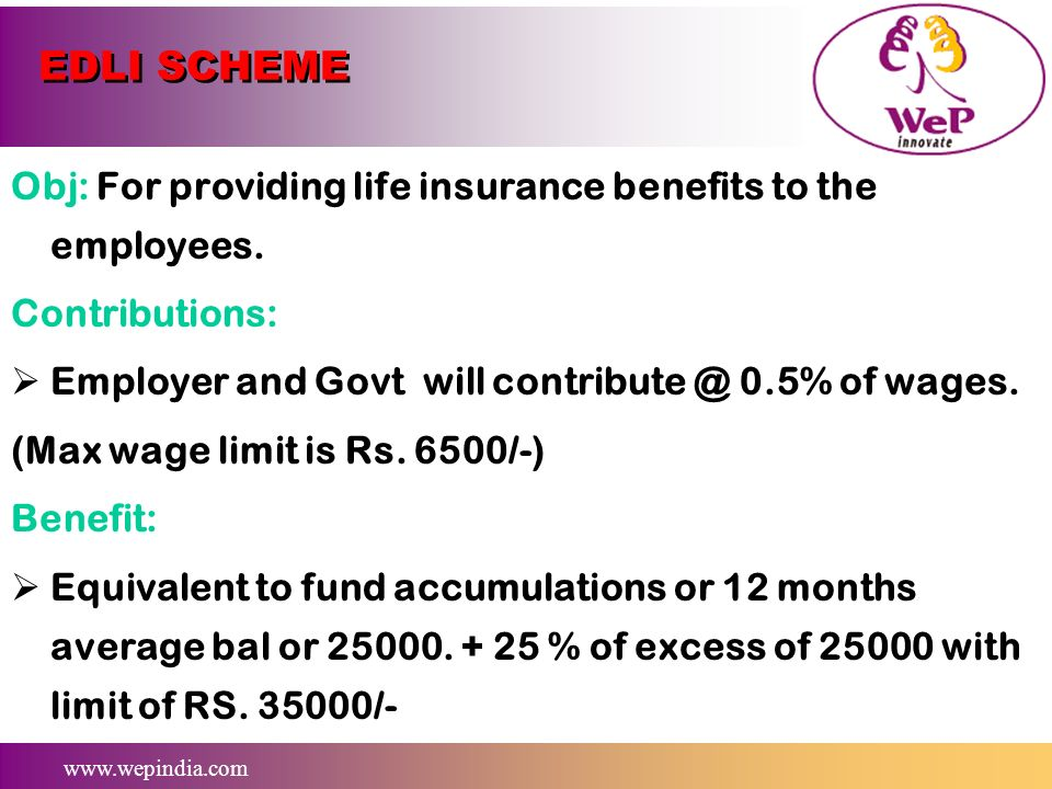 EDLI SCHEME Obj: For providing life insurance benefits to the employees. Contributions: Employer and Govt will contribute @ 0.5% of wages.