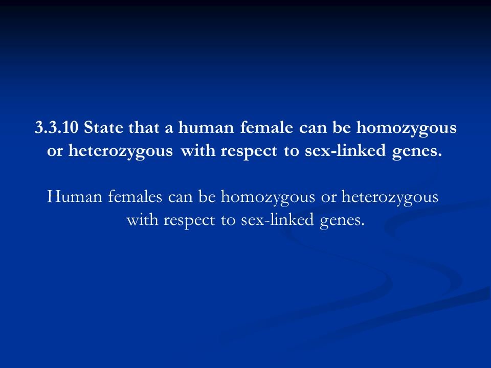 3.3.10 State that a human female can be homozygous