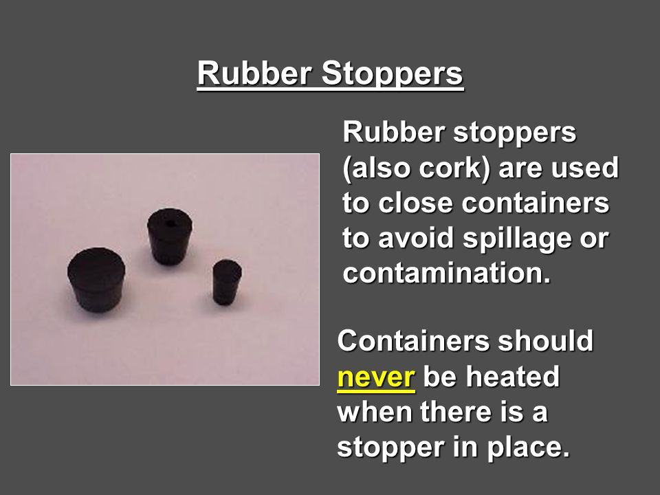 Rubber Stoppers Rubber stoppers (also cork) are used to close containers to avoid spillage or contamination.