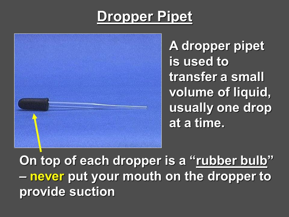Dropper Pipet A dropper pipet is used to transfer a small volume of liquid, usually one drop at a time.