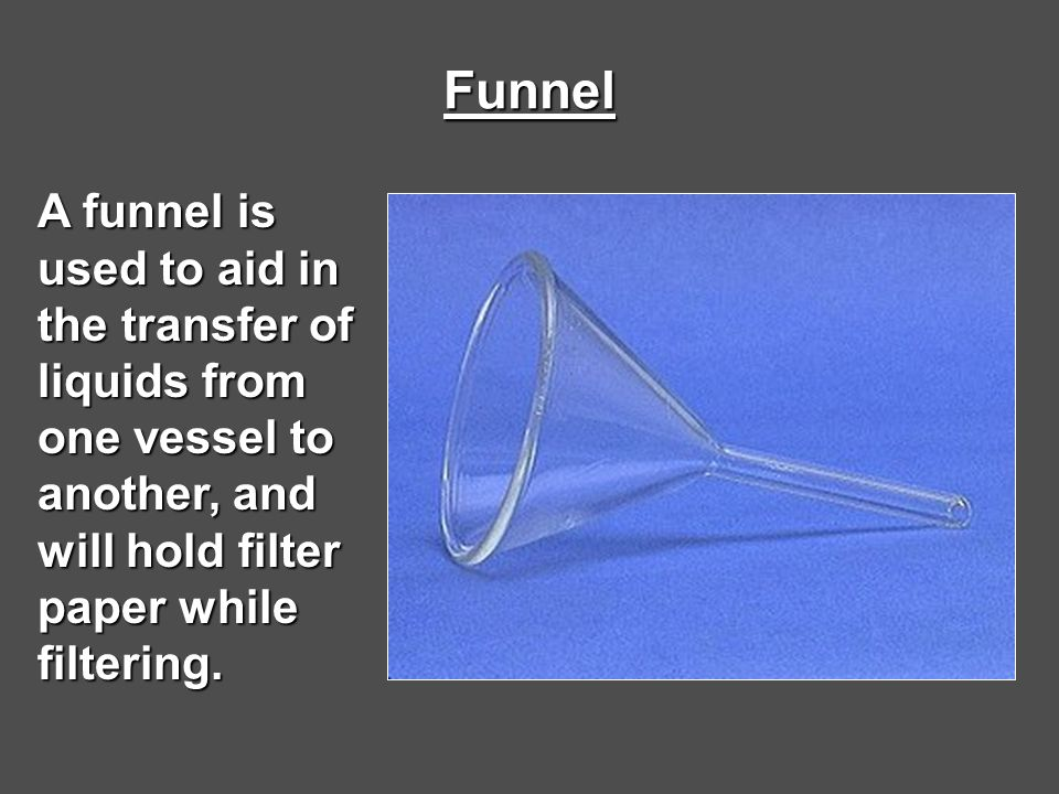 Funnel A funnel is used to aid in the transfer of liquids from one vessel to another, and will hold filter paper while filtering.