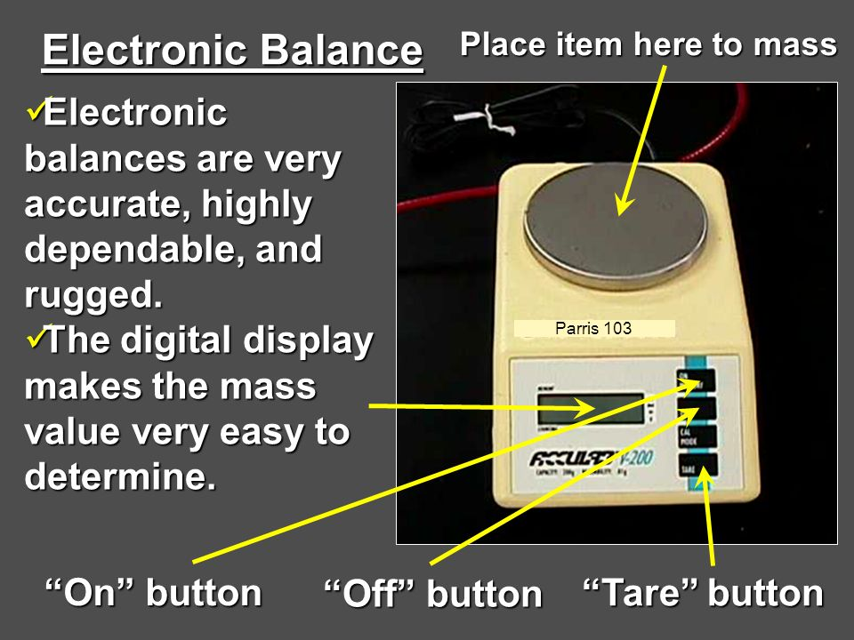 Electronic Balance Place item here to mass. Electronic balances are very accurate, highly dependable, and rugged.