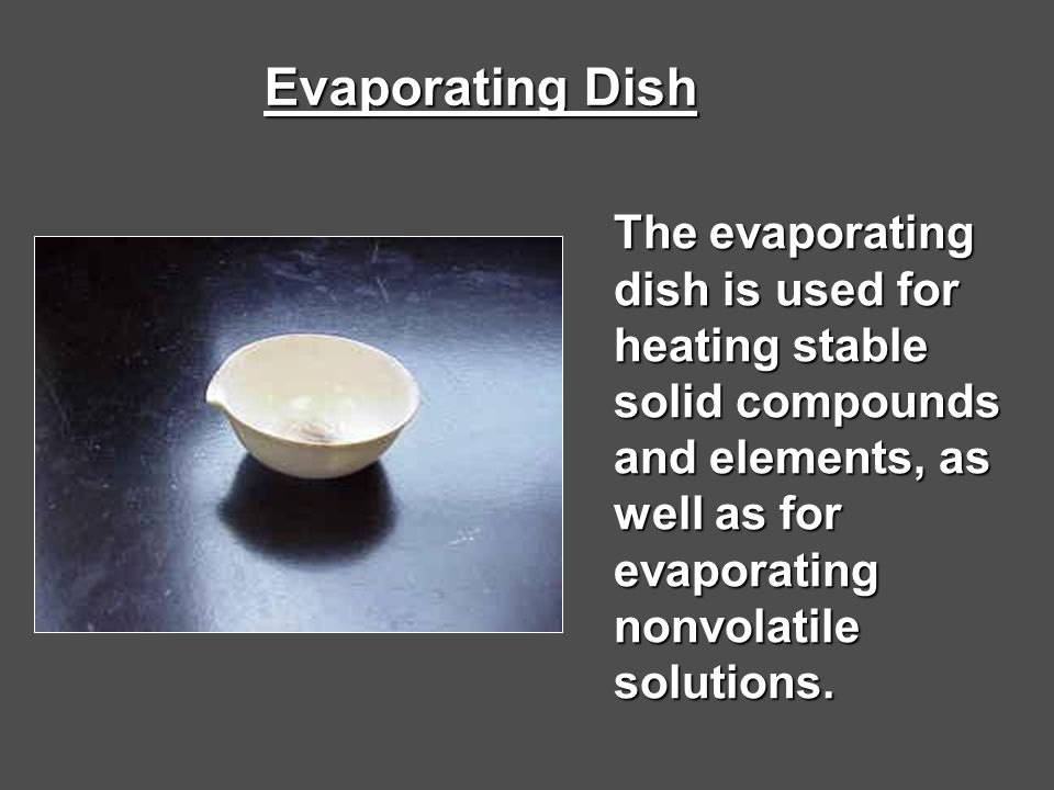 Evaporating Dish The evaporating dish is used for heating stable solid compounds and elements, as well as for evaporating nonvolatile solutions.