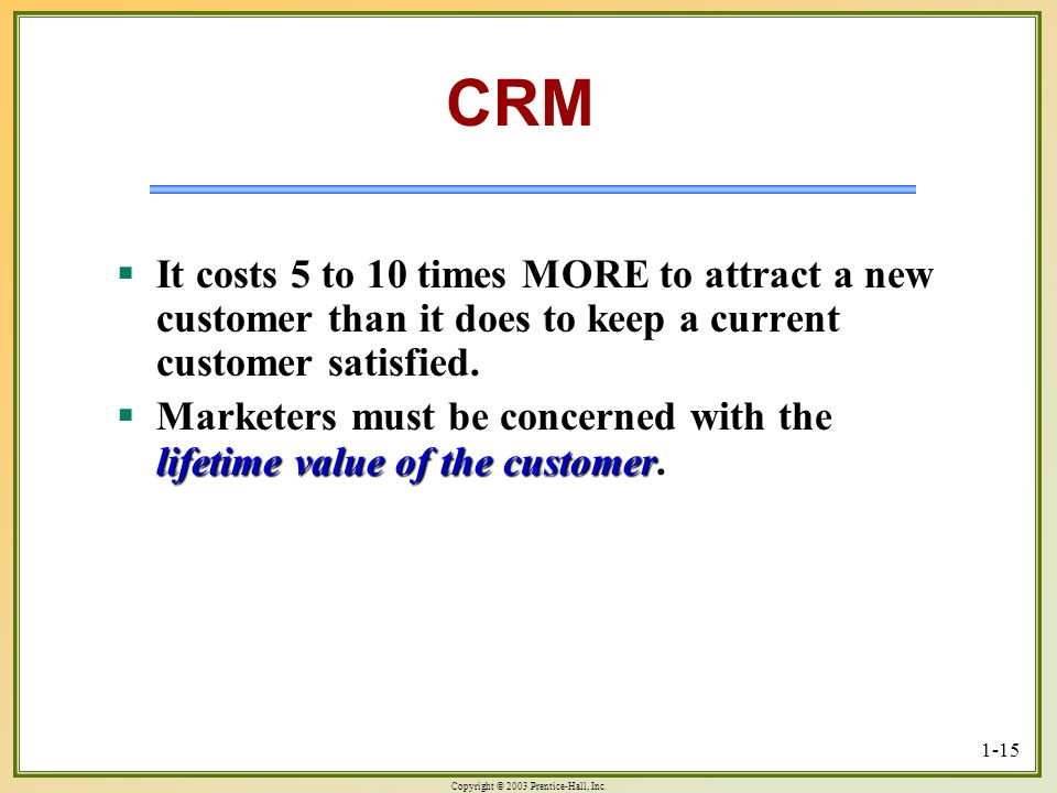 CRM It costs 5 to 10 times MORE to attract a new customer than it does to keep a current customer satisfied.