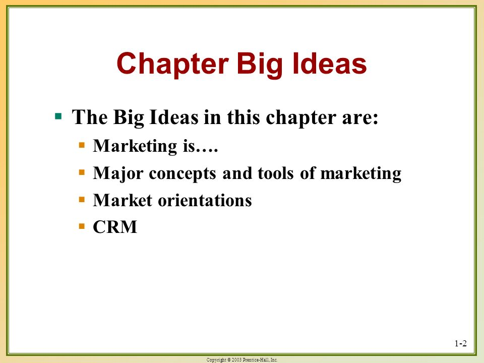 Chapter Big Ideas The Big Ideas in this chapter are: Marketing is….