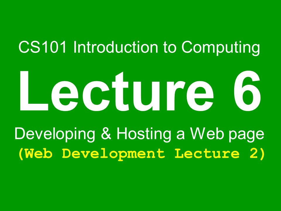 CS101 Introduction to Computing Lecture 6 Developing & Hosting a Web page (Web Development Lecture 2)
