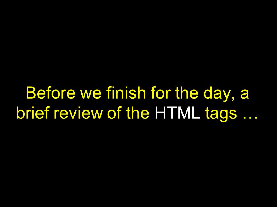 Before we finish for the day, a brief review of the HTML tags …