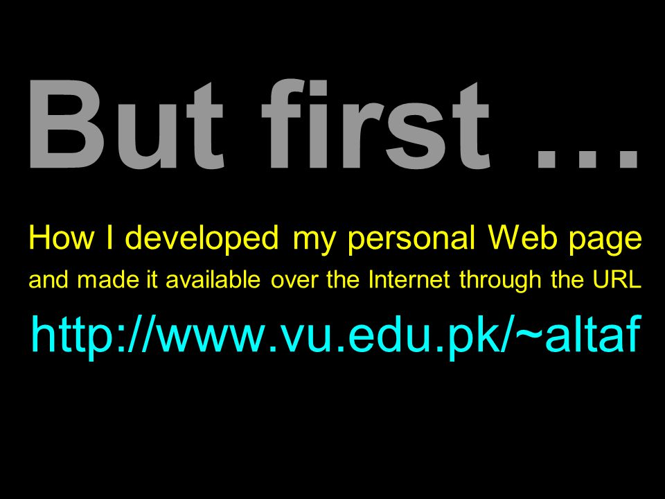 But first … How I developed my personal Web page and made it available over the Internet through the URL http://www.vu.edu.pk/~altaf