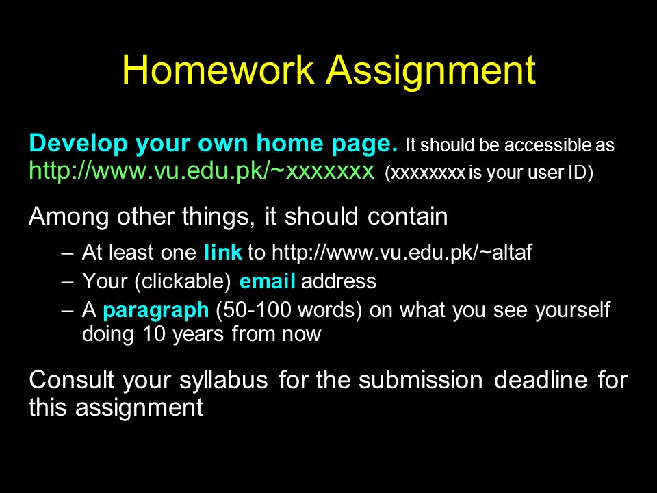 Homework Assignment Develop your own home page. It should be accessible as http://www.vu.edu.pk/~xxxxxxx (xxxxxxxx is your user ID)