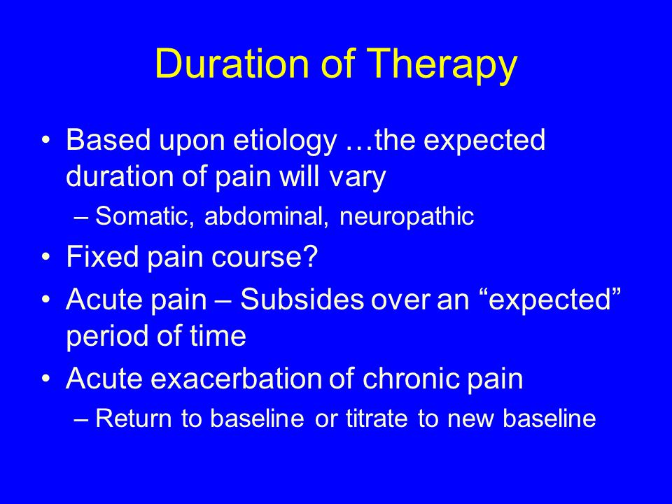 Duration of Therapy Based upon etiology …the expected duration of pain will vary. Somatic, abdominal, neuropathic.