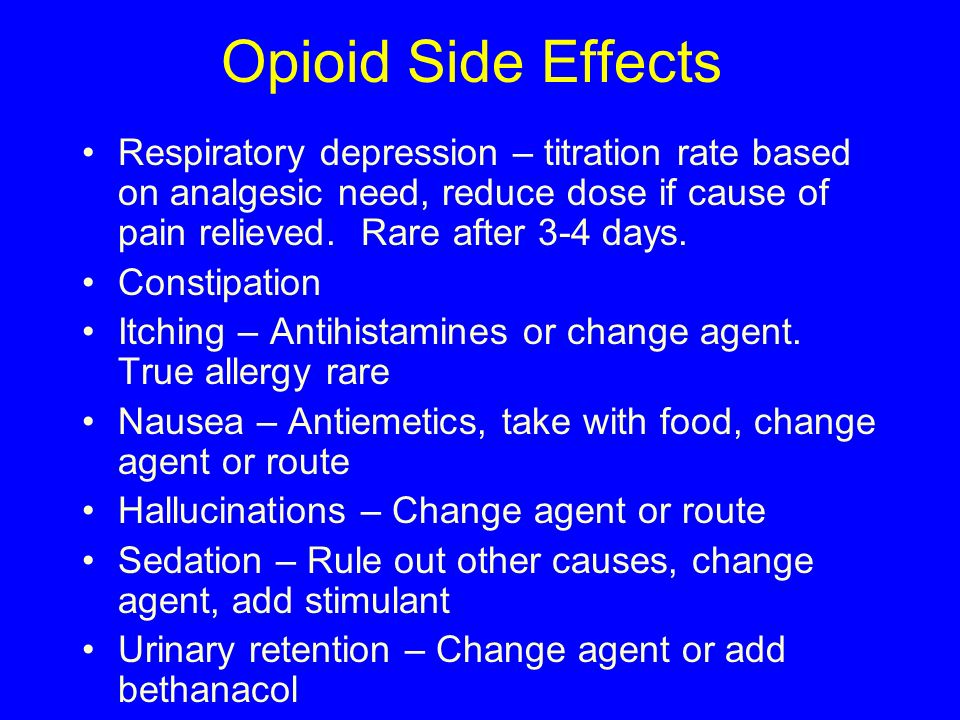 Opioid Side Effects Respiratory depression – titration rate based on analgesic need, reduce dose if cause of pain relieved. Rare after 3-4 days.