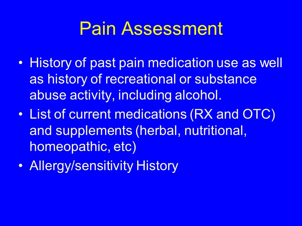 Pain Assessment History of past pain medication use as well as history of recreational or substance abuse activity, including alcohol.