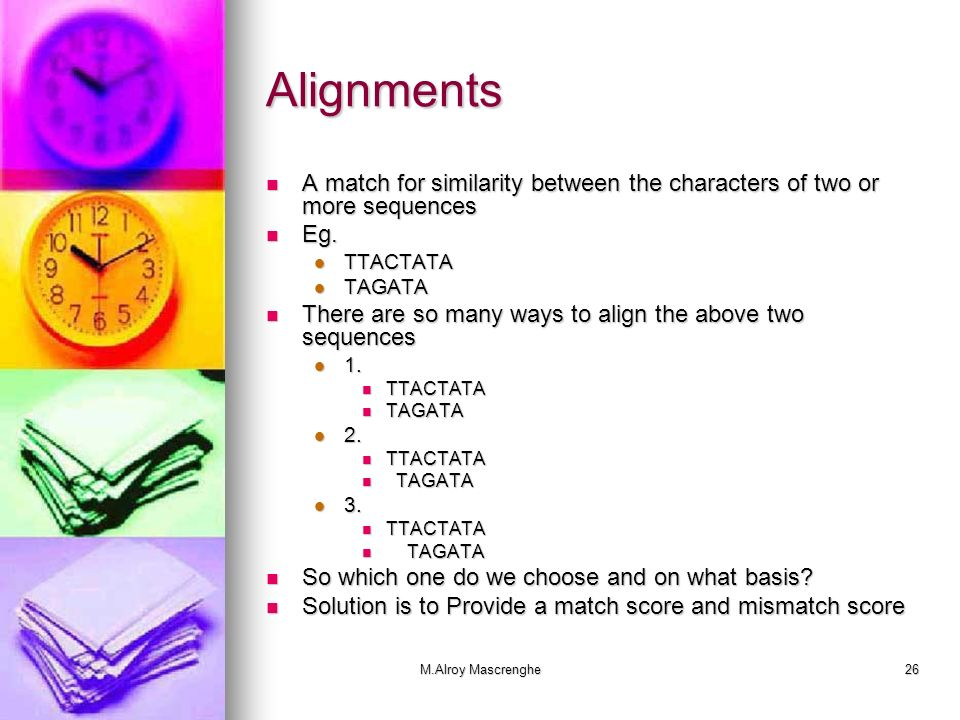 Alignments A match for similarity between the characters of two or more sequences. Eg. TTACTATA. TAGATA.