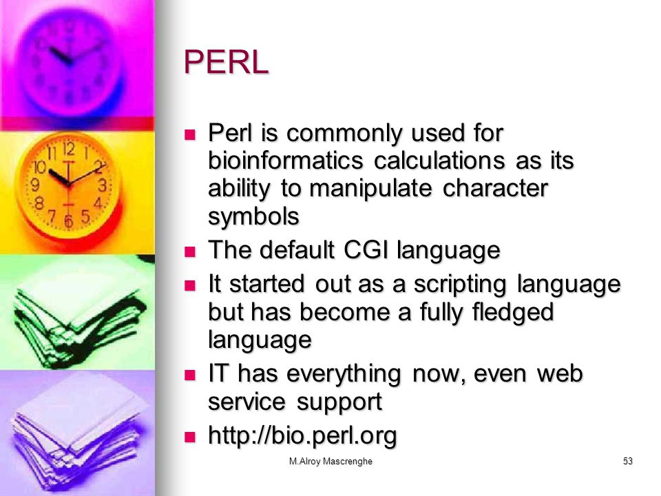 PERL Perl is commonly used for bioinformatics calculations as its ability to manipulate character symbols.