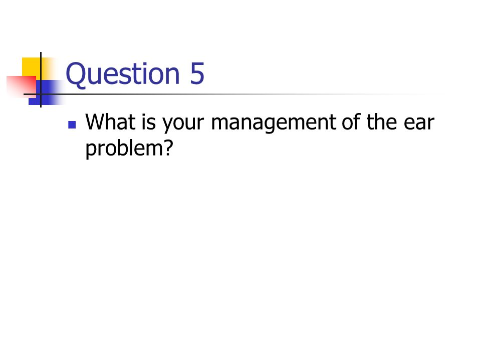 Question 5 What is your management of the ear problem