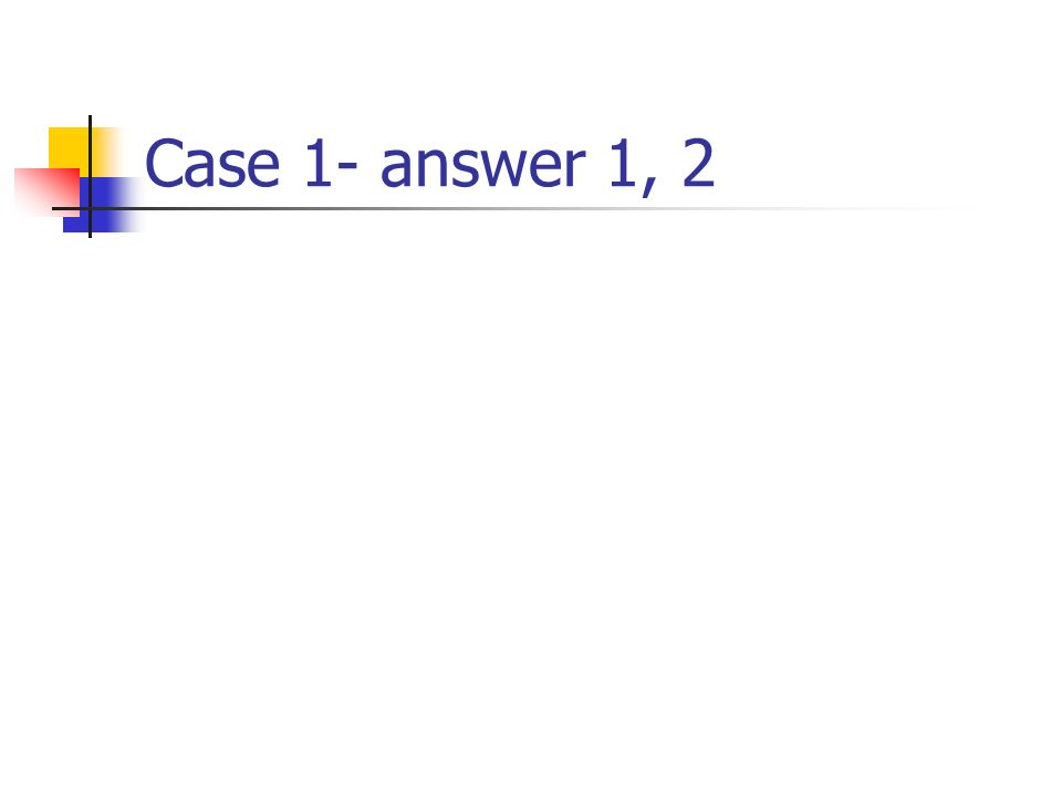 Case 1- answer 1, 2