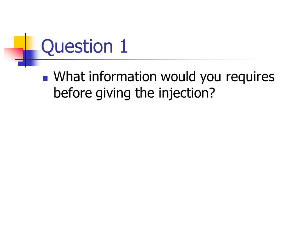 Question 1 What information would you requires before giving the injection