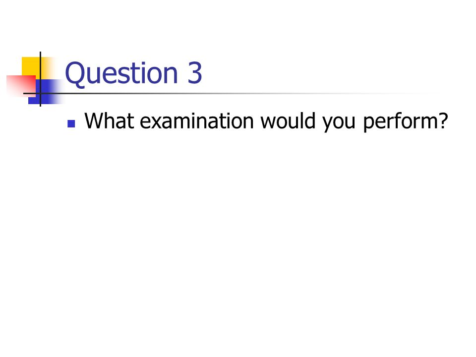 Question 3 What examination would you perform