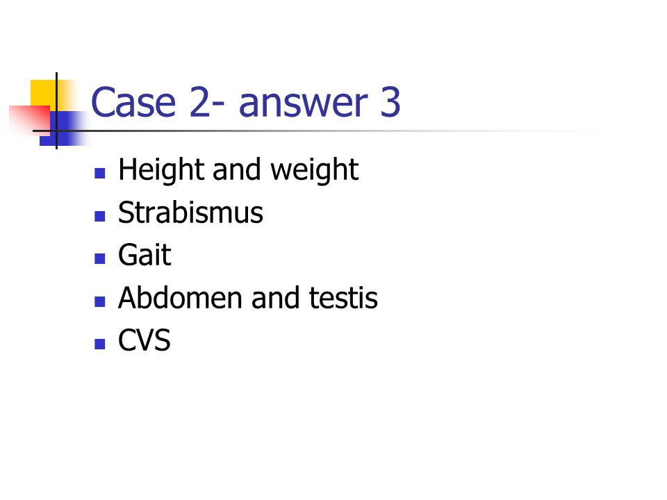Case 2- answer 3 Height and weight Strabismus Gait Abdomen and testis