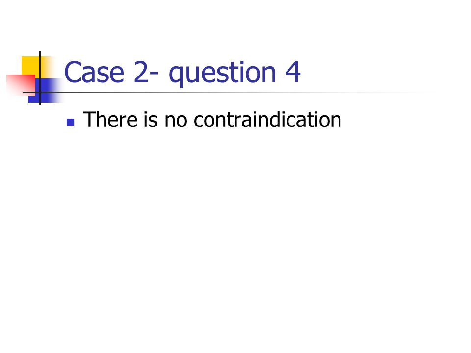 Case 2- question 4 There is no contraindication