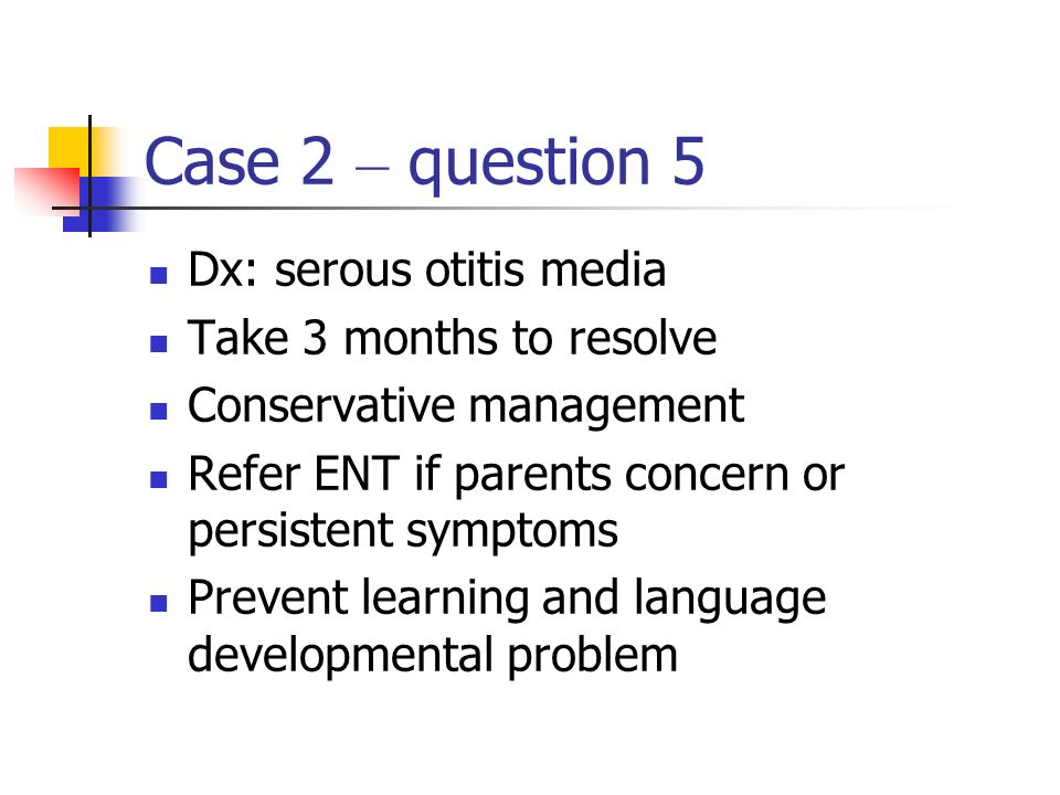 Case 2 – question 5 Dx: serous otitis media Take 3 months to resolve