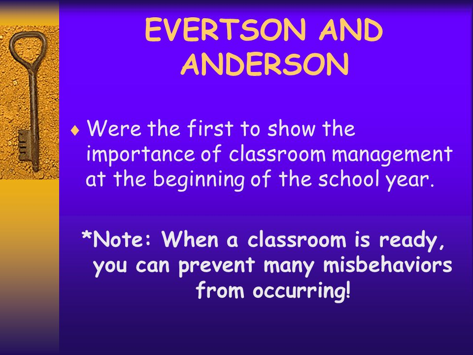 EVERTSON AND ANDERSON Were the first to show the importance of classroom management at the beginning of the school year.