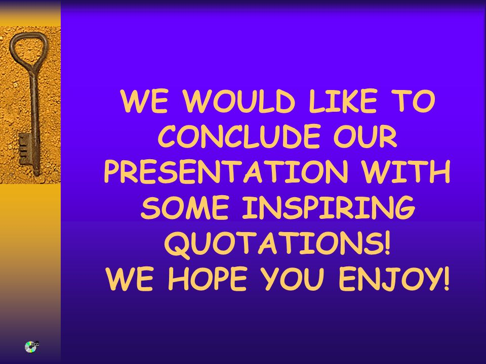 WE WOULD LIKE TO CONCLUDE OUR PRESENTATION WITH SOME INSPIRING QUOTATIONS! WE HOPE YOU ENJOY!