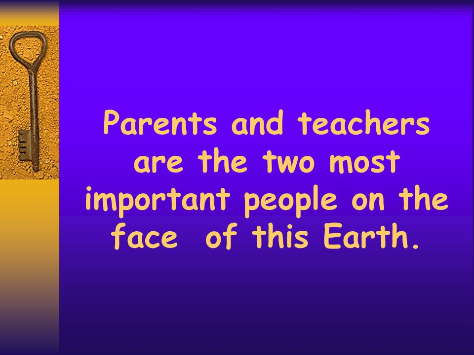 Parents and teachers are the two most important people on the face of this Earth.