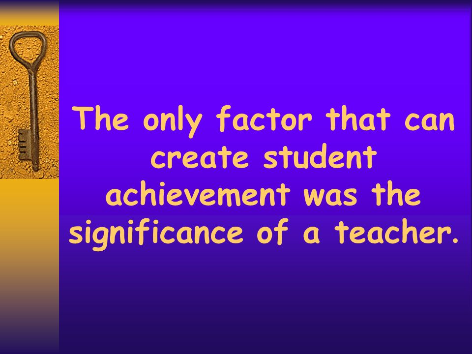 The only factor that can create student achievement was the significance of a teacher.