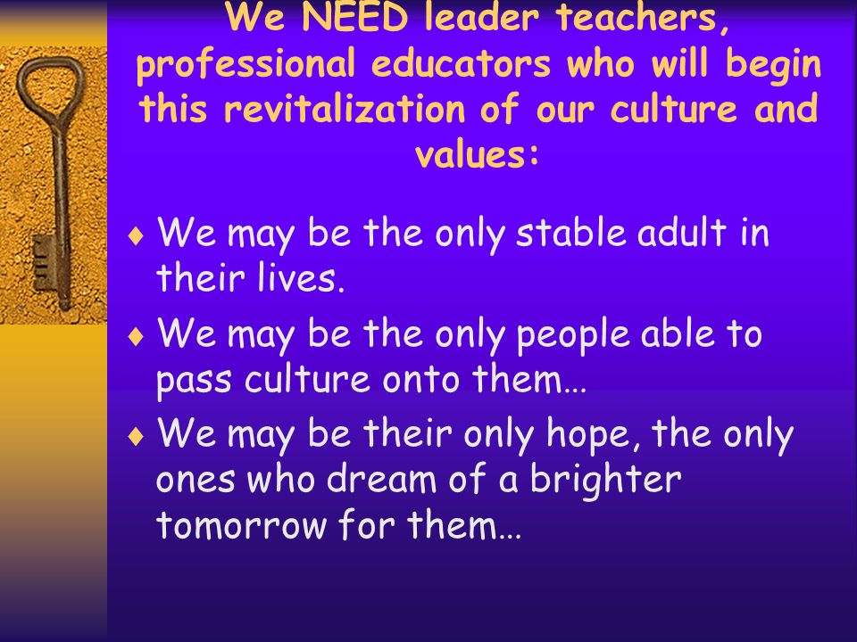 We NEED leader teachers, professional educators who will begin this revitalization of our culture and values: