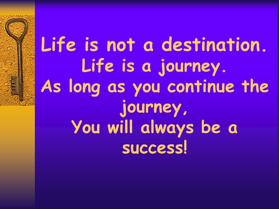 Life is not a destination. Life is a journey
