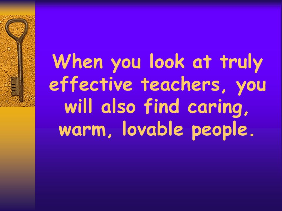 When you look at truly effective teachers, you will also find caring, warm, lovable people.