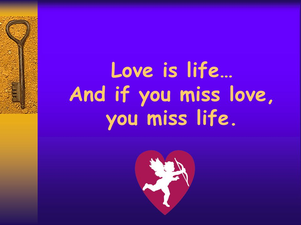 Love is life… And if you miss love, you miss life.