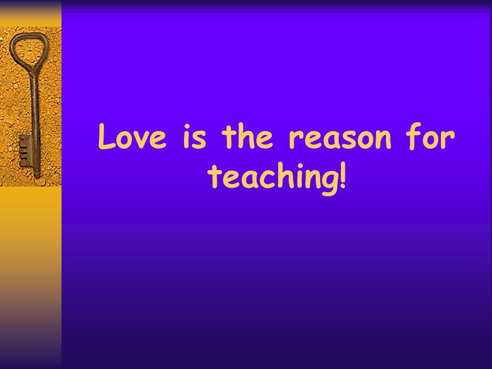 Love is the reason for teaching!